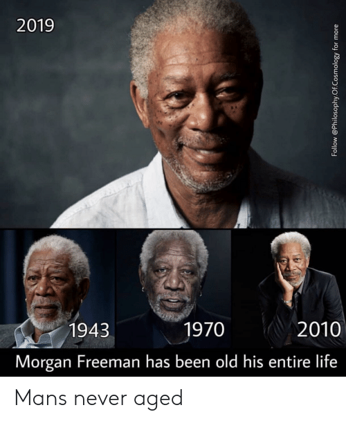 Morgan Freeman: 2019  1943  1970  2010  Morgan Freeman has been old his entire life Mans never aged