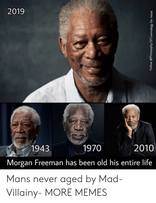 Morgan Freeman: 2019  1943  1970  2010  Morgan Freeman has been old his entire life Mans never aged by Mad-Villainy- MORE MEMES