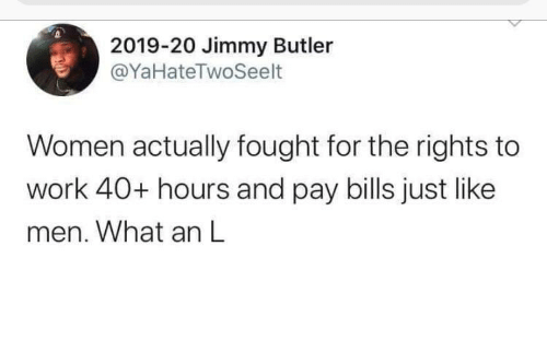 jimmy: 2019-20 Jimmy Butler  @YaHateTwoSeelt  Women actually fought for the rights to  work 40+ hours and pay bills just like  men. What an L