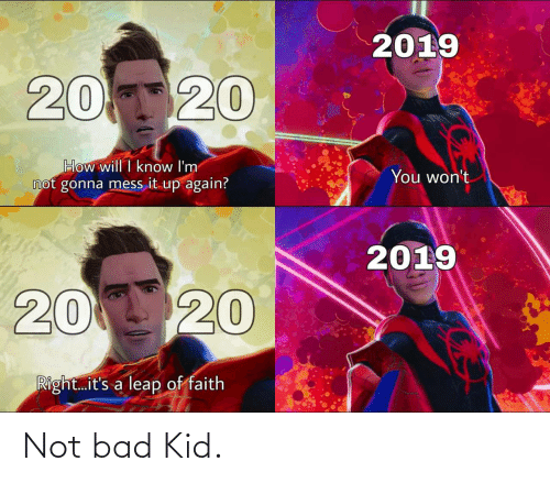mess: 2019  20120  How will I know I'm  not gonna mess it up again?  You won't  2019  20 20  Right.it's a leap of faith Not bad Kid.