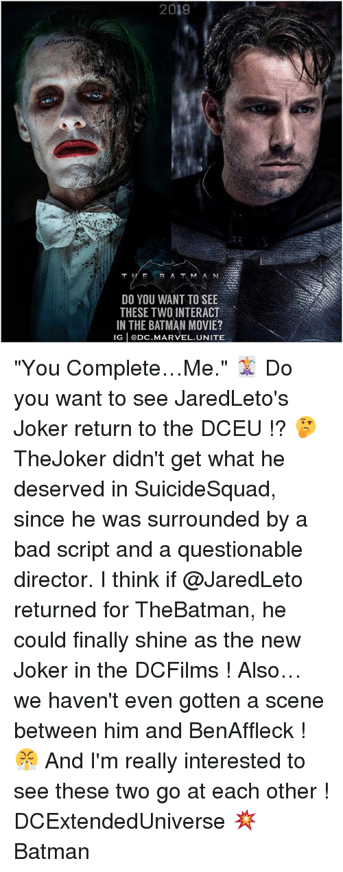 "Evenement: 2019  DO YOU WANT TO SEE  THESE TWO INTERACT  IN THE BATMAN MOVIE?  IG | @Dc. MARVEL UNITE ""You Complete…Me."" 🃏 Do you want to see JaredLeto's Joker return to the DCEU !? 🤔 TheJoker didn't get what he deserved in SuicideSquad, since he was surrounded by a bad script and a questionable director. I think if @JaredLeto returned for TheBatman, he could finally shine as the new Joker in the DCFilms ! Also…we haven't even gotten a scene between him and BenAffleck ! 😤 And I'm really interested to see these two go at each other ! DCExtendedUniverse 💥 Batman"