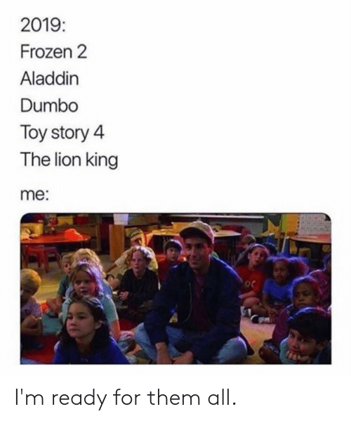 Toy Story 4: 2019  Frozen 2  Aladdin  Dumbo  Toy story 4  The lion king  me:  oc I'm ready for them all.