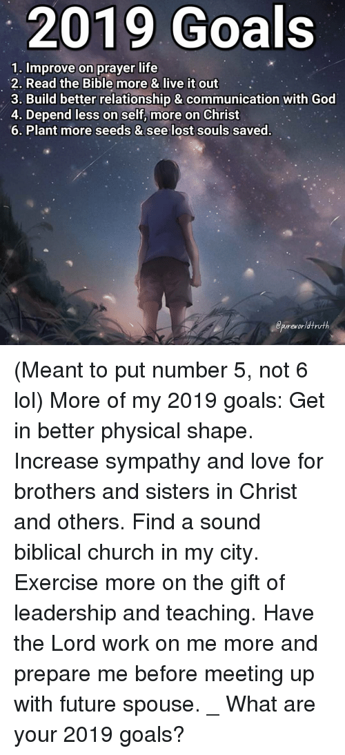 brothers and sisters: 2019 Goals  1. Improve on prayer life  2. Read the Bible more & live it out  3. Build better relationship & communication with God  4. Depend less on self, more on Christ  6. Plant more seeds & see lost souls saved.  epureworldtruth (Meant to put number 5, not 6 lol) More of my 2019 goals: Get in better physical shape. Increase sympathy and love for brothers and sisters in Christ and others. Find a sound biblical church in my city. Exercise more on the gift of leadership and teaching. Have the Lord work on me more and prepare me before meeting up with future spouse. _ What are your 2019 goals?
