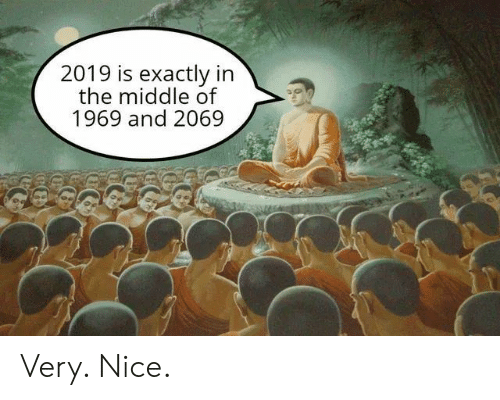 Very Nice: 2019 is exactly in  the middle of  1969 and 2069 Very. Nice.
