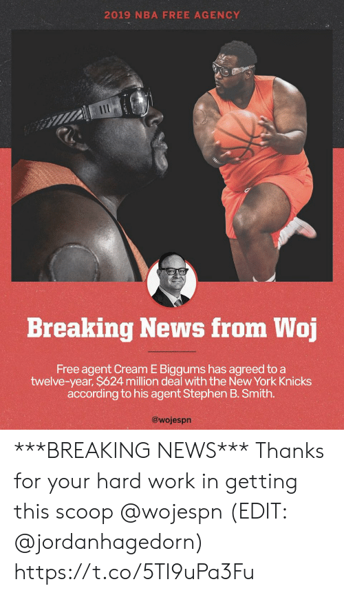 agency: 2019 NBA FREE AGENCY  Breaking News from Woj  Free agent Cream E Biggums has agreed to a  twelve-year, $624 million deal with the New York Knicks  according to his agent Stephen B. Smith.  @wojespn ***BREAKING NEWS*** Thanks for your hard work in getting this scoop @wojespn   (EDIT: @jordanhagedorn) https://t.co/5TI9uPa3Fu