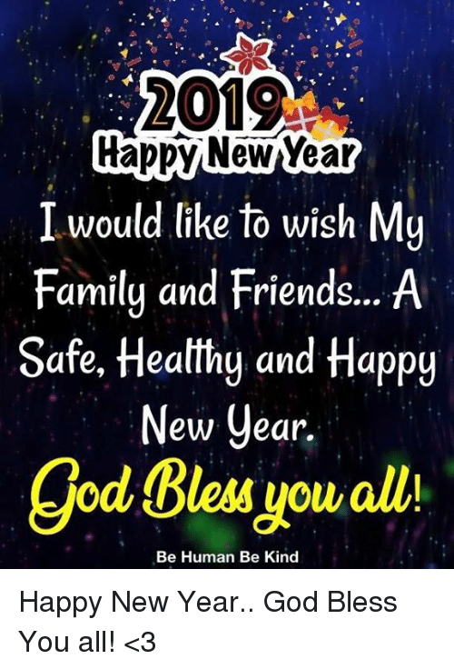 Bless You All: 2019  rappy NewYear  I would like to wish My  Family and Friends... A  Safe, Heatthg and Happy  ew Cear.  god Bless you alli  Be Human Be Kind Happy New Year.. God Bless You all! <3