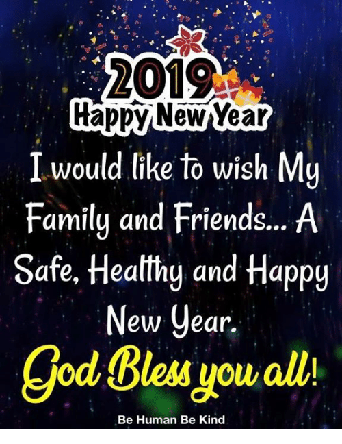 god bless you: 2019  rappy NewYear  I would like to wish My  Family and Friends... A  Safe, Heatthg and Happy  ew Cear.  god Bless you alli  Be Human Be Kind