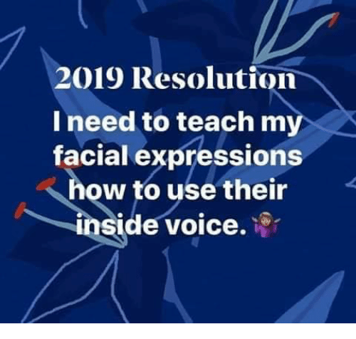 facial expressions: 2019 Resolution  I need to teach my  facial expressions  how to use their  inside voice.