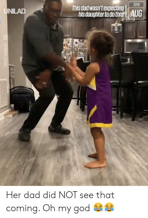 Steph: 2019  This dad wasn't expecting  his daughter to do this!| AUG  UNILAD  STEPH HAM Her dad did NOT see that coming. Oh my god 😂😂
