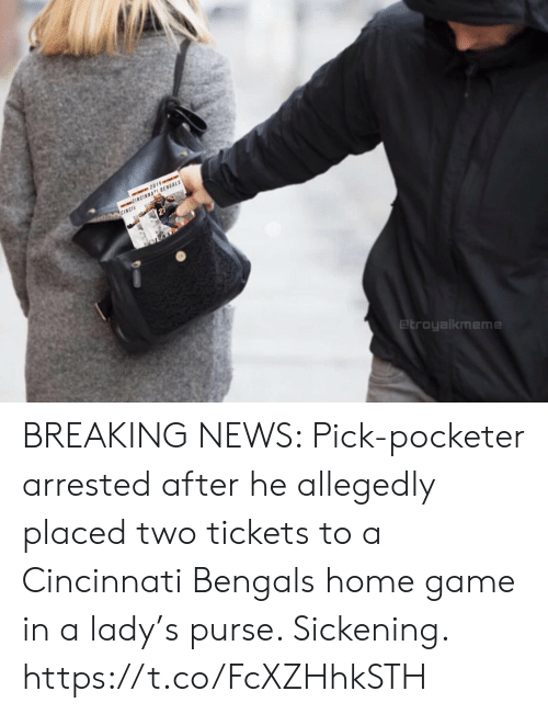 Allegedly: 2019e  CINCINNATI BENGALS  O CINCIA  etroyalkmeme BREAKING NEWS: Pick-pocketer arrested after he allegedly placed two tickets to a Cincinnati Bengals home game in a lady's purse. Sickening. https://t.co/FcXZHhkSTH