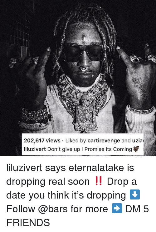 Liluzivert: 202,617 views Liked by cartirevenge and uzia  liluzivert Don't give up I Promise its Coming liluzivert says eternalatake is dropping real soon ‼️ Drop a date you think it's dropping ⬇️ Follow @bars for more ➡️ DM 5 FRIENDS