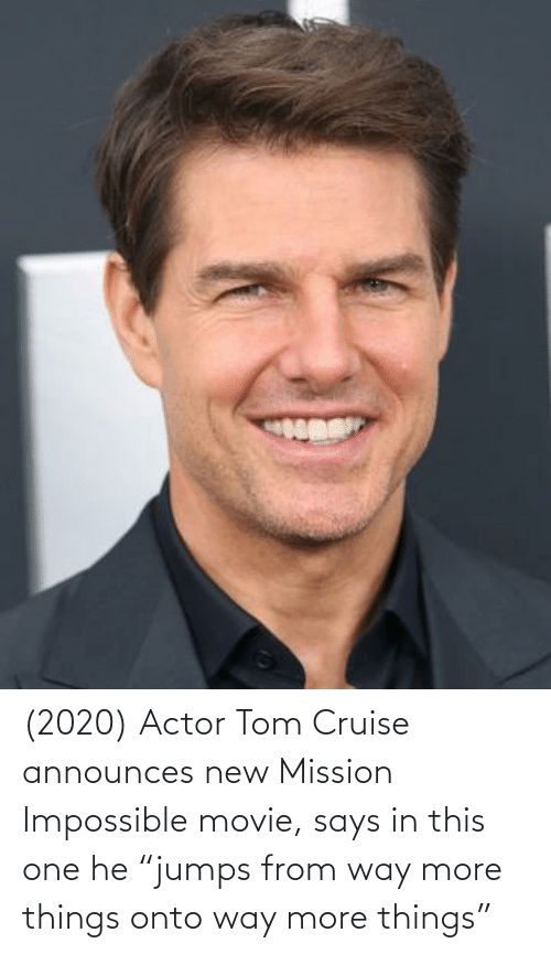 "Tom Cruise: (2020) Actor Tom Cruise announces new Mission Impossible movie, says in this one he ""jumps from way more things onto way more things"""