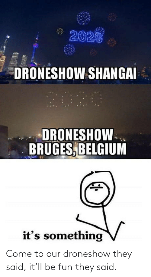 Come To: 2020  DRONESHOW SHANGAI  2020  DRONESHOW.  BRUGES, BELGIUM  it's something Come to our droneshow they said, it'll be fun they said.