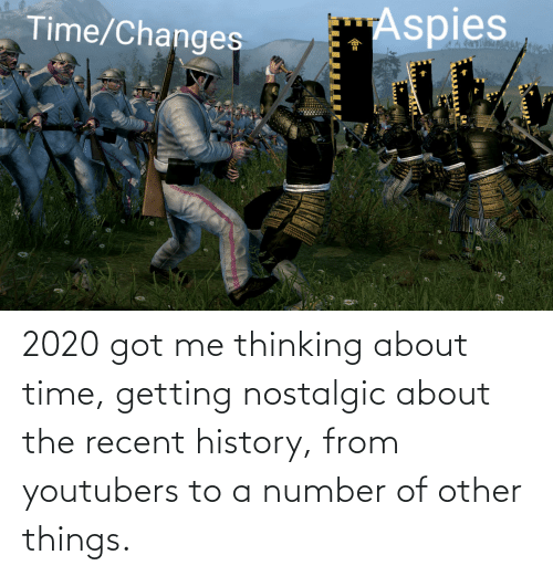 about time: 2020 got me thinking about time, getting nostalgic about the recent history, from youtubers to a number of other things.