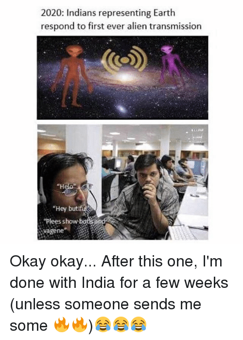 """Bã¦: 2020: Indians representing Earth  respond to first ever alien transmission  """"H  """"Hey butif  """"Plees show ba  vagene Okay okay... After this one, I'm done with India for a few weeks (unless someone sends me some 🔥🔥)😂😂😂"""