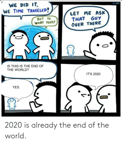end of the world: 2020 is already the end of the world.