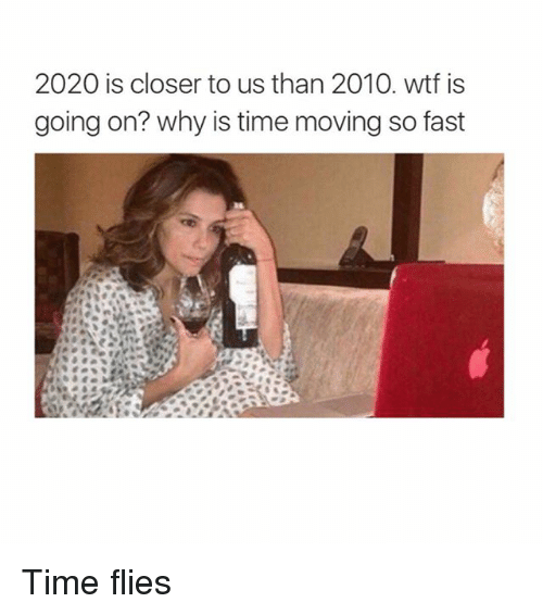 Memes, Wtf, and Time: 2020 is closer to us than 2010. wtf is  going on? why is time moving so fast Time flies