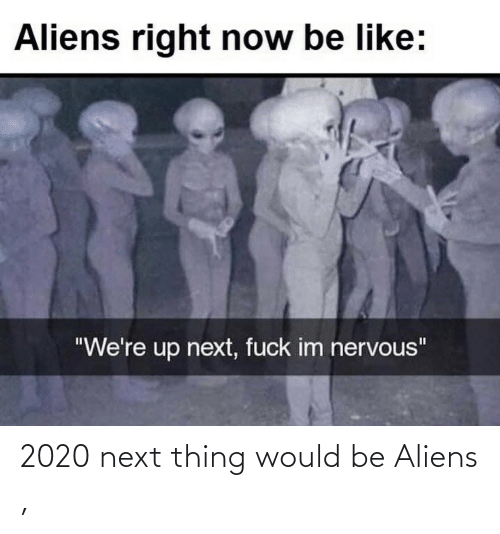 thing: 2020 next thing would be Aliens ,