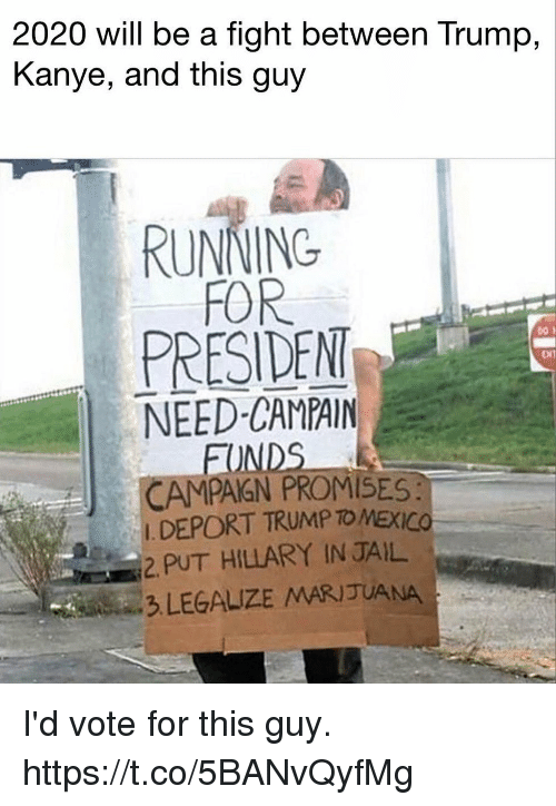 Funny, Jail, and Kanye: 2020 will be a fight between Trump,  Kanye, and this guy  RUNNING  FOR  PRESIDEN  NEED-CAMPAIN  ENT  FO  CAMPAGN PROMISES  DEPORT TRUMP TO MEXICO  2 PUT HILLARY IN JAIL  3 LEGALIZE MARIJUANA I'd vote for this guy. https://t.co/5BANvQyfMg