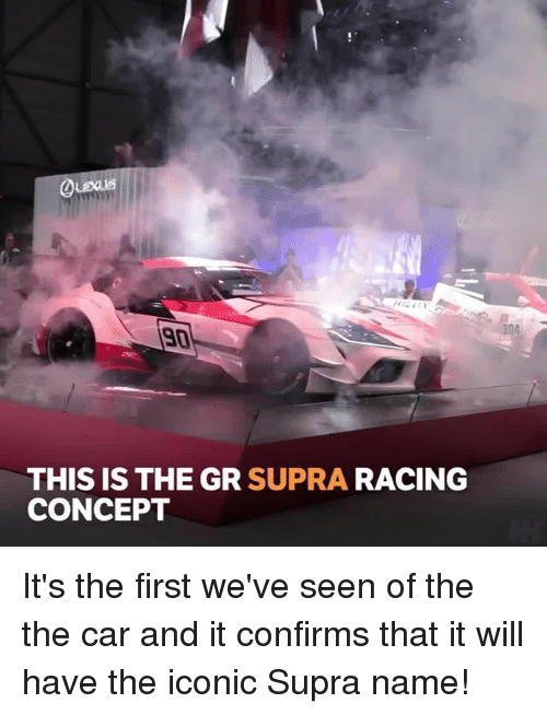 supra: 204  90  THIS IS THE GR SUPRA RACING  CONCEPT It's the first we've seen of the the car and it confirms that it will have the iconic Supra name!