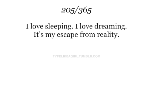 dreaming: 205/365  I love sleeping. I love dreaming.  It's my escape from reality  TYPELIKEAGIRL.TUMBLR.COM
