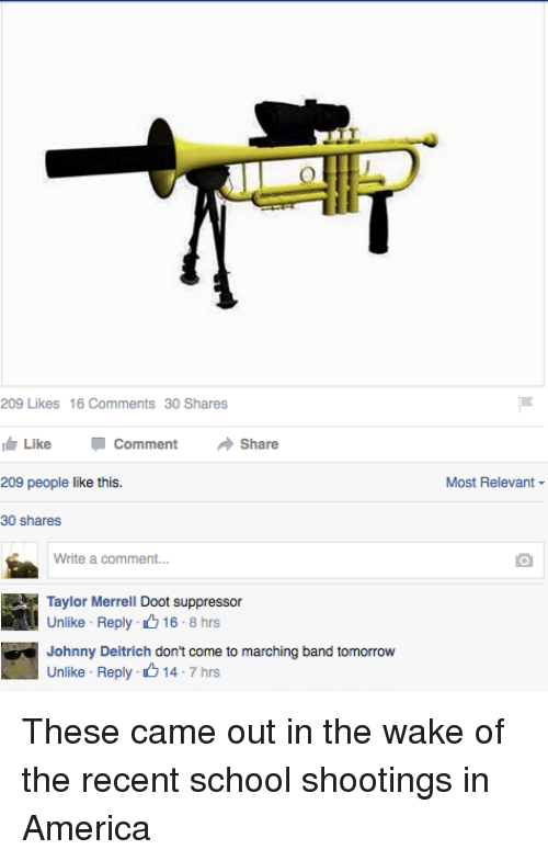 America, School, and Tomorrow: 209 Likes 16 Comments 30 Shares  I Like Comment  Share  209 people like this.  30 shares  Write a comment...  Taylor Merrell Doot suppressor  Unlike Reply 16 8 hrs  Johnny Deitrich  don't come to marching band tomorrow  Unlike Reply 14.  7 hrs  Most Relevant These came out in the wake of the recent school shootings in America