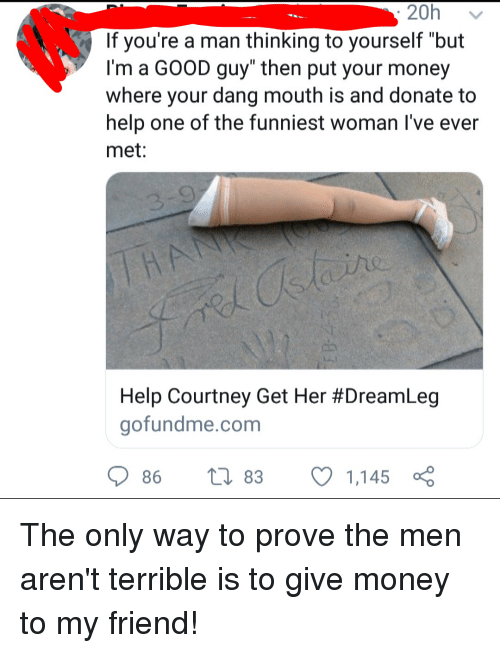 "Money, Tumblr, and Good: 20h v  If you're a man thinking to yourself ""but  l'm a GOOD guy"" then put your money  where your dang mouth is and donate to  help one of the funniest woman I've ever  met  Help Courtney Get Her #DreamLeg  gofundme.com  86 83 C 1,145 The only way to prove the men aren't terrible is to give money to my friend!"