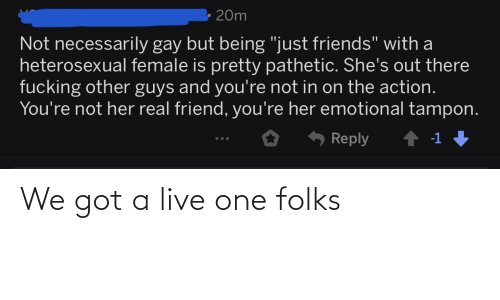 "Tampon: 20m  Not necessarily gay but being ""just friends"" with a  heterosexual female is pretty pathetic. She's out there  fucking other guys and you're not in on the action.  You're not her real friend, you're her emotional tampon.  6 Reply  -1 We got a live one folks"