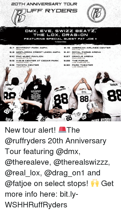 las vegas nv: 20TH ANNIVERSARY TOUR  UFF RYDERS  OMX, EVE, SWIZZ BEATZ,  THE LOX, DRAG-ON  FEATURING SPECIAL GUEST FAT JOE  'in Select Cities  9.7 BAY FRONT PARK AMPH  9.16  AMERICAN AIRLINES CENTER  MIAMI, FL  9.B MIDFLORIDA CREDIT UNION AMPH, 9.21 ROYAL FARMS ARENA  TAMPA, FL  BALTIMORE, MD  S.10 PNC MUSICPAVILION  9.27 ORACLE ARENA  CHARLOTTE, NC  OAKLAND, CA  9.13 H-E-B CENTER AT CEDAR PARK  9.2B THE FORUM  LOS ANGELES, CA  9.15 TOYOTA CENTER  9.30 PARK THEATER  HOUSTON,  LAS VEGAS, NV  SHEER.  Y  B 88  88  JADAKISS  EVE.  RLET BYDERS  nIIFF RYDERS New tour alert! 🚨The @ruffryders 20th Anniversary Tour featuring @dmx, @therealeve, @therealswizzz, @real_lox, @drag_on1 and @fatjoe on select stops! 🙌 Get more info here: bit.ly-WSHHRuffRyders