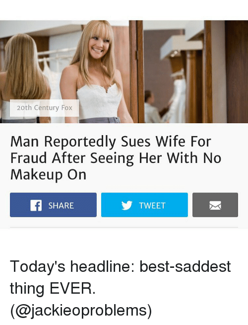 Saddest Thing Ever: 20th Century Fox  Man Reportedly Sues Wife For  Fraud After Seeing Her With No  Makeup On  f SHARE  TWEET Today's headline: best-saddest thing EVER. (@jackieoproblems)