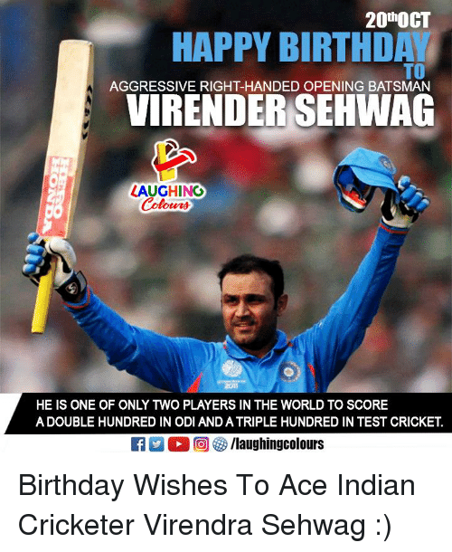 """odi: 20t""""OCT  HAPPY BIRTHD  TO  AGGRESSIVE RIGHT-HANDED OPENING BATSMAN  VIRENDER SEHWAG  LAUGHING  HE IS ONE OF ONLY TWO PLAYERS IN THE WORLD TO SCORE  A DOUBLE HUNDRED IN ODI AND A TRIPLE HUNDRED IN TEST CRICKET.  ET出。回够/laughingcolours Birthday Wishes To Ace Indian Cricketer Virendra Sehwag :)"""