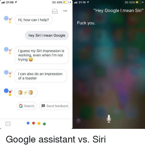 "Fuck You, Funny, and Google: 21:061  3G 4990-  I,,  .l 21:16 1  3G 52%--0,4  ""Hey Google I mean Siri""  Hi, how can I help?  Fuck you.  hey Siri I mean Google  Iguess my Siri impression is  working, even when l'm not  trying  I can also do an impression  of a toaster  G SearchSend feedback  2"