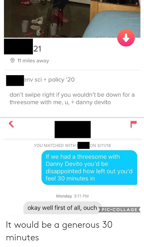 Threesome: 21  11 miles away  nv sci + policy '20  don't swipe right if you wouldn't be down for a  threesome with me, u, + danny devito  YOU MATCHED WITH  If we had a threesome with  Danny Devito you'd be  disappointed how left out you'd  feel 30 minutes in  Monday 3:11 PM  okay well first of all, ouch PIC COLLAGE It would be a generous 30 minutes