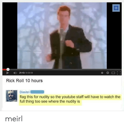 nudity: 21:13/9:59 59  Rick Roll 10 hours  Dimitri  flag this for nudity so the youtube staff will have to watch the  full thing too see where the nudity is meirl