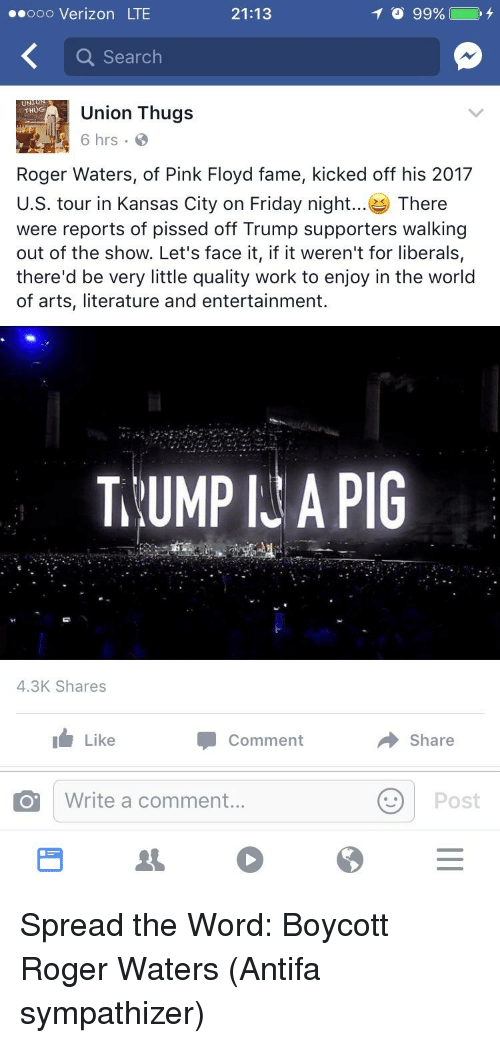 Trump Pig: 21:13  99%  ooo Verizon LTE  Search  UN  Union Thugs  THUG  6 hrs  Roger Waters, of Pink Floyd fame, kicked off his 2017  U.S. tour in Kansas City on Friday night  There  were reports of pissed off Trump supporters walking  out of the show. Let's face it, if it weren't for liberals,  there'd be very little quality work to enjoy in the world  of arts, literature and entertainment.  TRUMP PIG  4.3K Shares  Like  Comment  Share  Write a comment  Post  O""