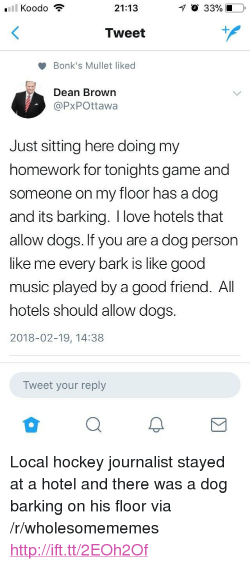 """Just Sitting Here: 21:13  O 33% 10  Tweet  Bonk's Mullet liked  Dean Brown  @PxPOttawa  Just sitting here doing my  homework for tonights game and  someone on my floor has a dog  and its barking. I love hotels that  allow dogs. If you are a dog person  like me every bark is like good  music played by a good friend. All  hotels should allow dogs.  2018-02-19, 14:38  Tweet your reply <p>Local hockey journalist stayed at a hotel and there was a dog barking on his floor via /r/wholesomememes <a href=""""http://ift.tt/2EOh2Of"""">http://ift.tt/2EOh2Of</a></p>"""