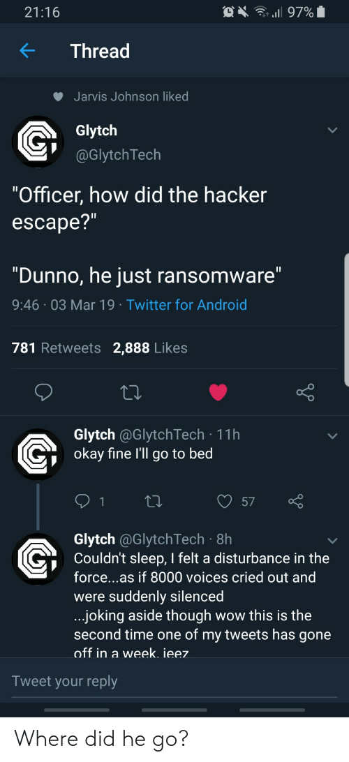 """Disturbance In The Force: 21:16  KThread  Jarvis Johnson liked  Glytch  @GlytchTech  """"Officer, how did the hacker  escape?  """"Dunno, he just ransomware  9:46 03 Mar 19 Twitter for Android  781 Retweets 2,888 Likes  Glytch @GlytchTech 11h  okav fine l'll go to bed  57  Glytch @GlytchTech 8h  Couldn't sleep, I felt a disturbance in the  force...as if 8000 voices cried out and  were suddenly silencea  joking aside though wow this is the  second time one of my tweets has gone  off in a week. ieez  Tweet your reply Where did he go?"""