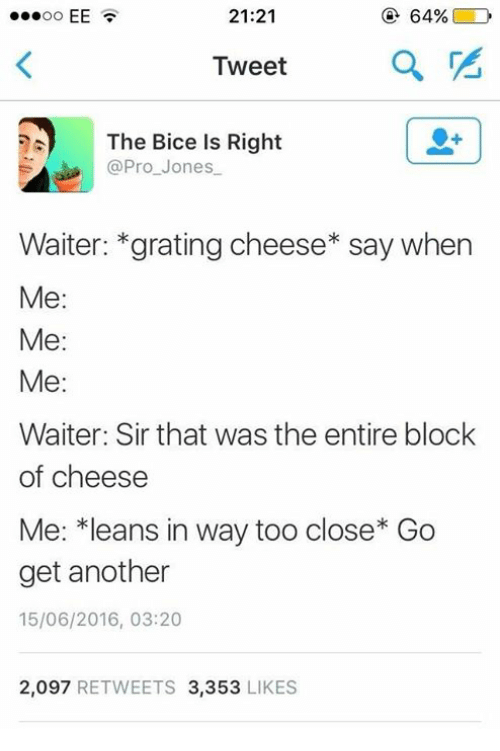 Leaning In: 21:21  64%  D  EE  Tweet  The Bice is Right  Pro Jones  Waiter: gratingcheese* say when  Me:  Me  Me  Waiter: Sir that was the entire block  of cheese  Me: *leans in way too close Go  get another  15/06/2016, 03:20  2,097  RETWEETS 3,353  LIKES