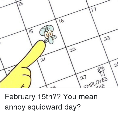 pwr: 21  22  23  ら NEE  EMPLOYEE  Pwr  THE February 15th?? You mean annoy squidward day?