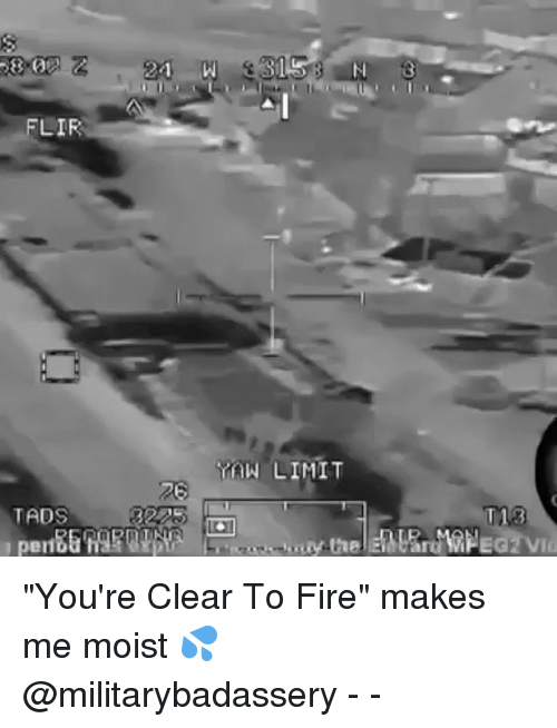"Fire, Memes, and Moist: 21  315  FLIR  YAN LIMIT  T18  TADS  pen ""You're Clear To Fire"" makes me moist 💦 @militarybadassery - -"