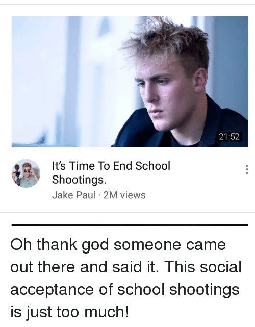 Facepalm, God, and School: 21:52  It's Time To End School  Shootings.  Jake Paul 2M views Oh thank god someone came out there and said it. This social acceptance of school shootings is just too much!