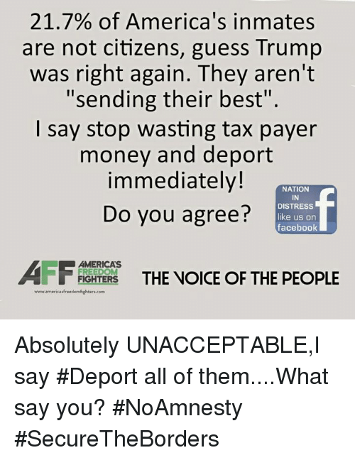 What Say You: 21.7% of America's inmates  are not citizens,  guess Trump  was right again. They aren't  II  Sending their best  I say stop wasting tax payer  money and deport  immediately!  NATION  DISTRESS  Do you agree?  like us on  facebook  AMERICAS  FIGHTERS  THE VOICE OF THE PEOPLE  FREEDOM  www.americasfreedomfighters com Absolutely UNACCEPTABLE,I say #Deport all of them....What say you? #NoAmnesty #SecureTheBorders
