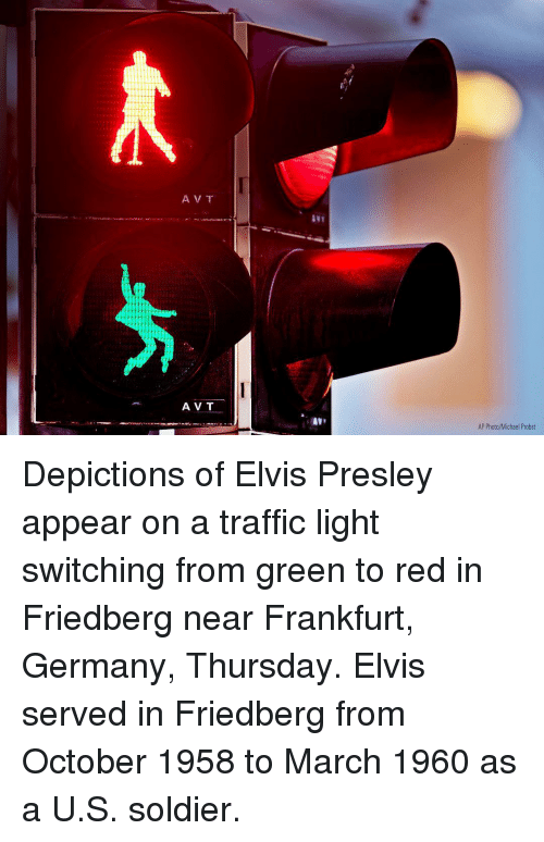 Elvis Presley: 21  A V T  AV T  AP Photo/Michael Probst Depictions of Elvis Presley appear on a traffic light switching from green to red in Friedberg near Frankfurt, Germany, Thursday. Elvis served in Friedberg from October 1958 to March 1960 as a U.S. soldier.