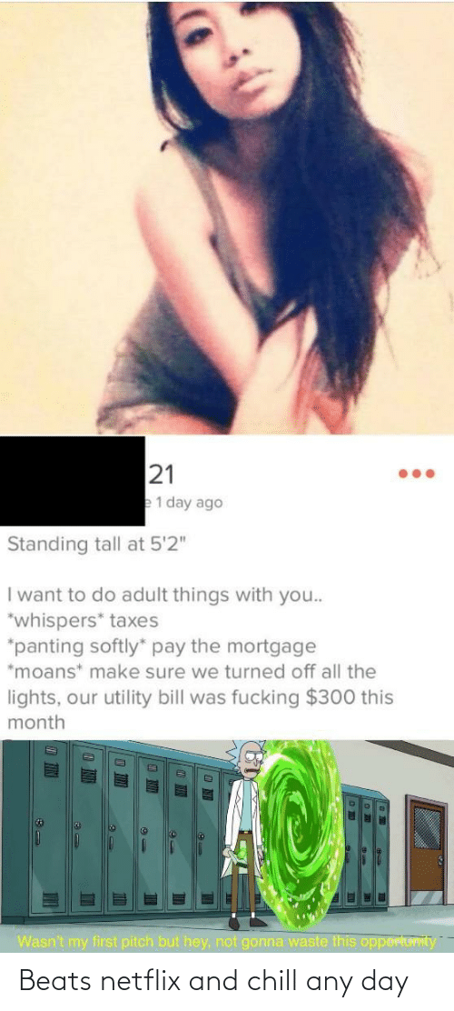 "Taxes: 21  e1 day ago  Standing tall at 5'2""  I want to do adult things with you..  *whispers* taxes  *panting softly"" pay the mortgage  *moans* make sure we turned off all the  lights, our utility bill was fucking $300 this  month  Wasn't my first pitch but hey, not gonna waste this opportuvIty  TIN Beats netflix and chill any day"