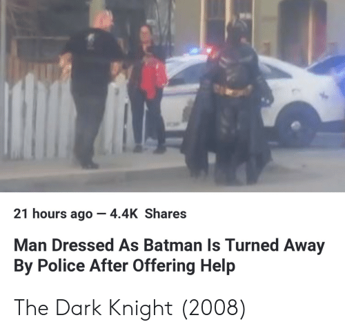 The Dark Knight: 21 hours ago-4.4K Shares  Man Dressed As Batman Is Turned Away  By Police After Offering Help The Dark Knight (2008)