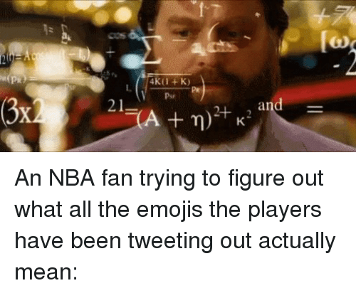 nba-fan: 21  LCA n)  and An NBA fan trying to figure out what all the emojis the players have been tweeting out actually mean: