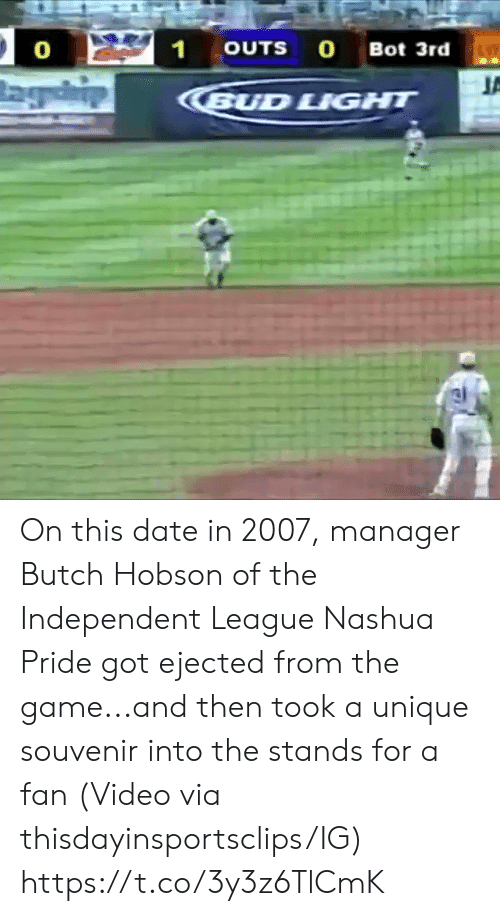 stands for: 21  OUTS O Bot 3rd  0  BUD LIGHT On this date in 2007, manager Butch Hobson of the Independent League Nashua Pride got ejected from the game...and then took a unique souvenir into the stands for a fan   (Video via thisdayinsportsclips/IG) https://t.co/3y3z6TlCmK