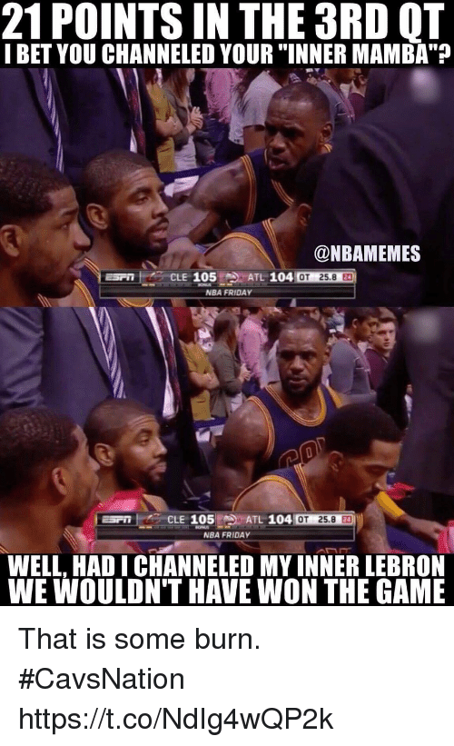 """NBA: 21 POINTS IN THE 3RD OT  I BET YOU CHANNELED YOUR """"INNER MAMBA""""?  @NBAMEMES  ATL 104  105  CLE  OT 25.8  NBA FRIDAY  Espn CLE 105 ATL 104  OT 25.8  30  NBA FRIDAY  WELL, HADI CHANNELED MY INNERLEBRON  WE WOULDN'T HAVE WON THE GAME That is some burn. #CavsNation https://t.co/NdIg4wQP2k"""