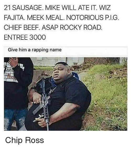 Chiefing: 21 SAUSAGE. MIKE WILL ATE IT. WIZ  FAJITA. MEEK MEAL. NOTORIOUS P.I.G  CHIEF BEEF, ASAP ROCKY ROAD.  ENTREE 3000  Give him a rapping name Chip Ross
