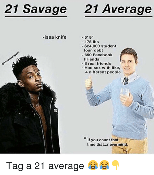 Issa Knife: 21 Savage 21 Average  -issa knife  5' 9  175 lbs  $24,000 student  loan debt  650 Facebook  Friends  8 roal friends  Had sex with like  4 different people  If you count that  time that...nevermind. Tag a 21 average 😂😂👇